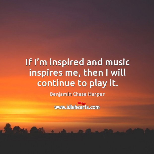 Image, If I'm inspired and music inspires me, then I will continue to play it.