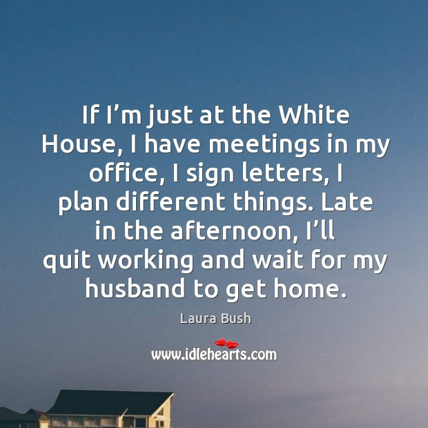 If I'm just at the white house, I have meetings in my office, I sign letters, I plan different things. Image