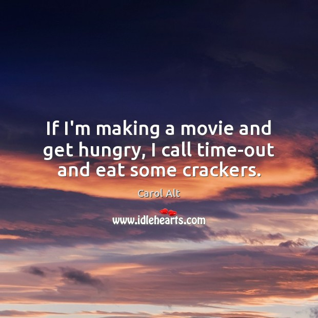 If I'm making a movie and get hungry, I call time-out and eat some crackers. Image