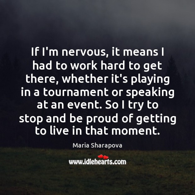 Image, If I'm nervous, it means I had to work hard to get