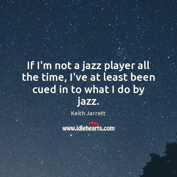 If I'm not a jazz player all the time, I've at least been cued in to what I do by jazz. Keith Jarrett Picture Quote