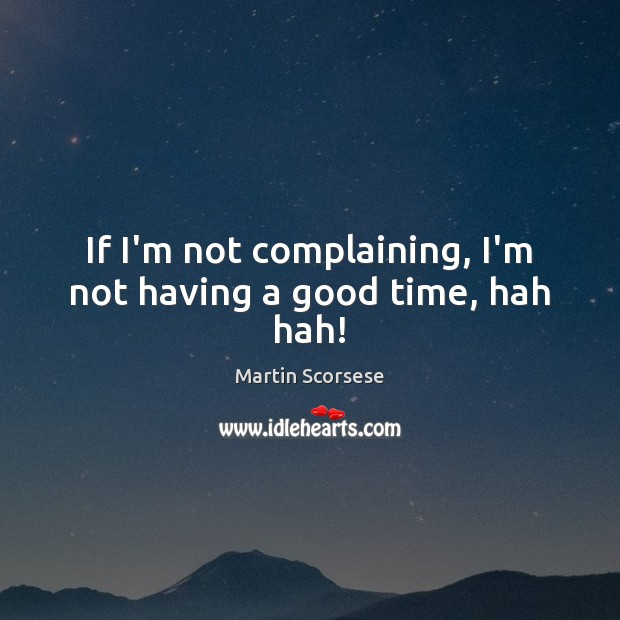 If I'm not complaining, I'm not having a good time, hah hah! Martin Scorsese Picture Quote