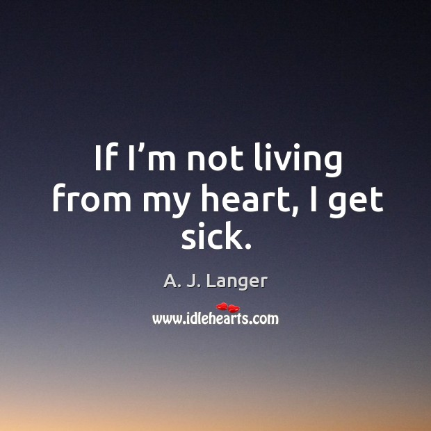 If I'm not living from my heart, I get sick. Image