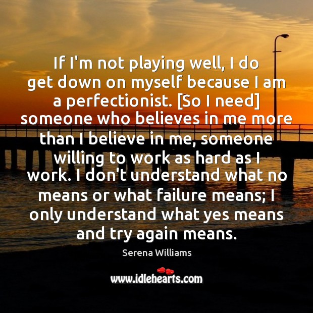 If I'm not playing well, I do get down on myself because Serena Williams Picture Quote