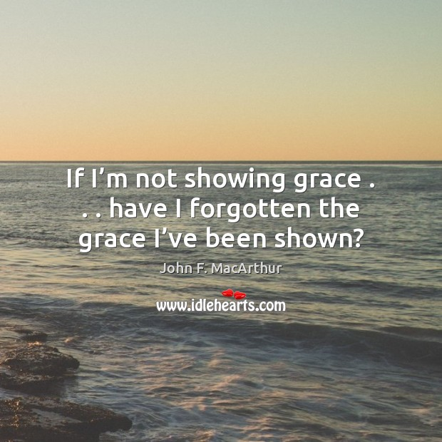 If I'm not showing grace . . . have I forgotten the grace I've been shown? Image