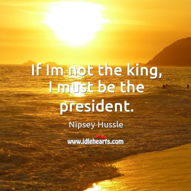 Image, If im not the king, I must be the president.