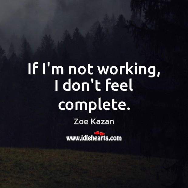 If I'm not working, I don't feel complete. Image