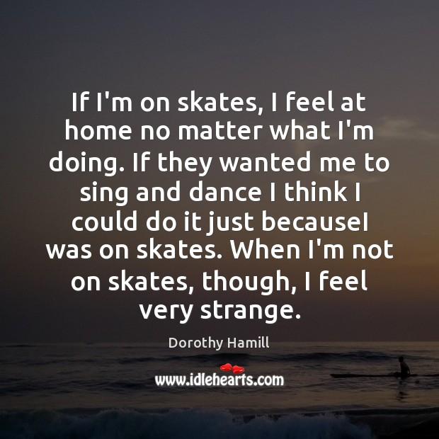 Image, If I'm on skates, I feel at home no matter what I'm