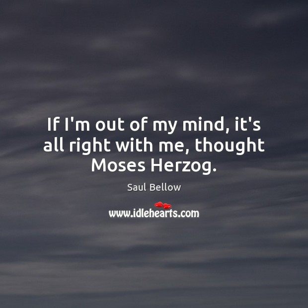 If I'm out of my mind, it's all right with me, thought Moses Herzog. Saul Bellow Picture Quote