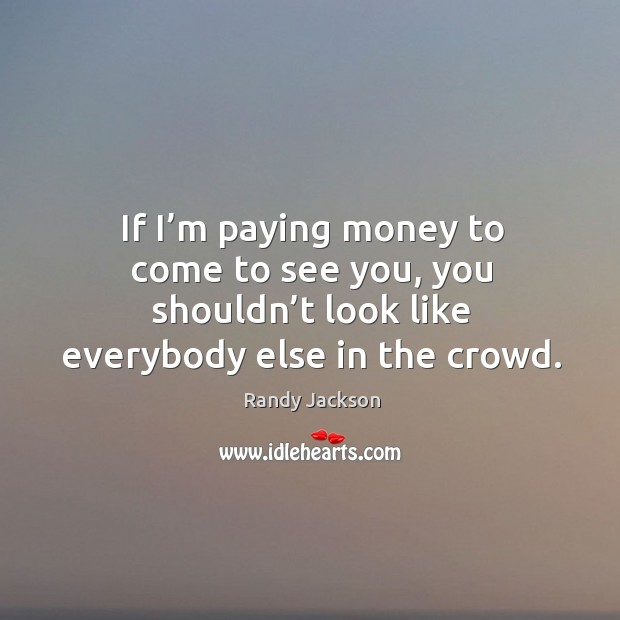 If I'm paying money to come to see you, you shouldn't look like everybody else in the crowd. Randy Jackson Picture Quote
