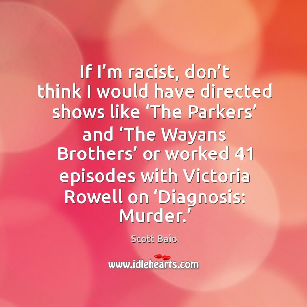 If I'm racist, don't think I would have directed shows like 'the parkers' and Scott Baio Picture Quote