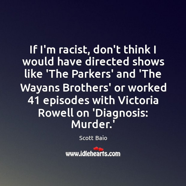 If I'm racist, don't think I would have directed shows like 'The Scott Baio Picture Quote