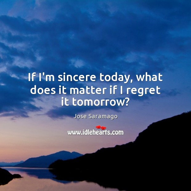 Image, If I'm sincere today, what does it matter if I regret it tomorrow?