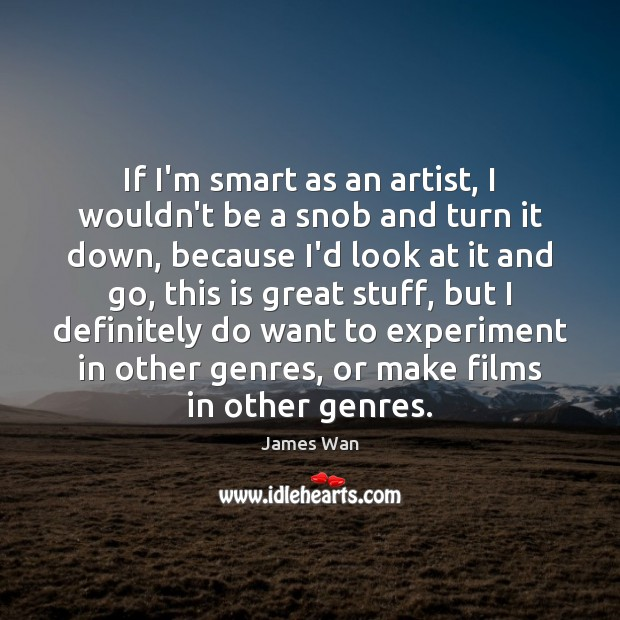 If I'm smart as an artist, I wouldn't be a snob and James Wan Picture Quote