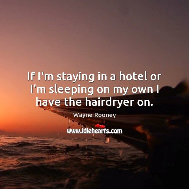 If I'm staying in a hotel or I'm sleeping on my own I have the hairdryer on. Wayne Rooney Picture Quote