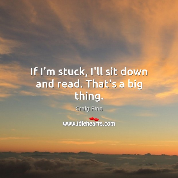 Image, If I'm stuck, I'll sit down and read. That's a big thing.