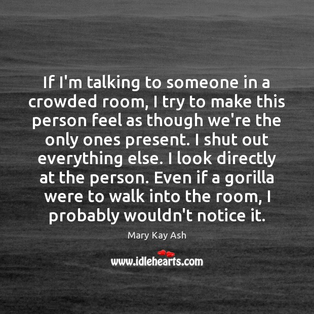 If I'm talking to someone in a crowded room, I try to Mary Kay Ash Picture Quote