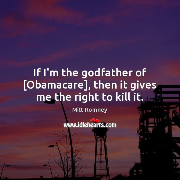 Image, If I'm the godfather of [Obamacare], then it gives me the right to kill it.