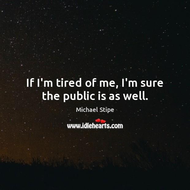 If I'm tired of me, I'm sure the public is as well. Michael Stipe Picture Quote