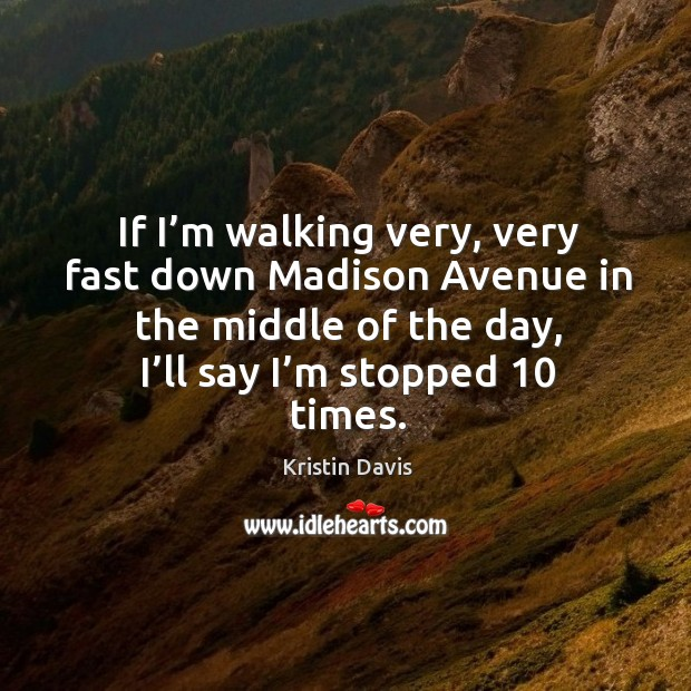 If I'm walking very, very fast down madison avenue in the middle of the day, I'll say I'm stopped 10 times. Image