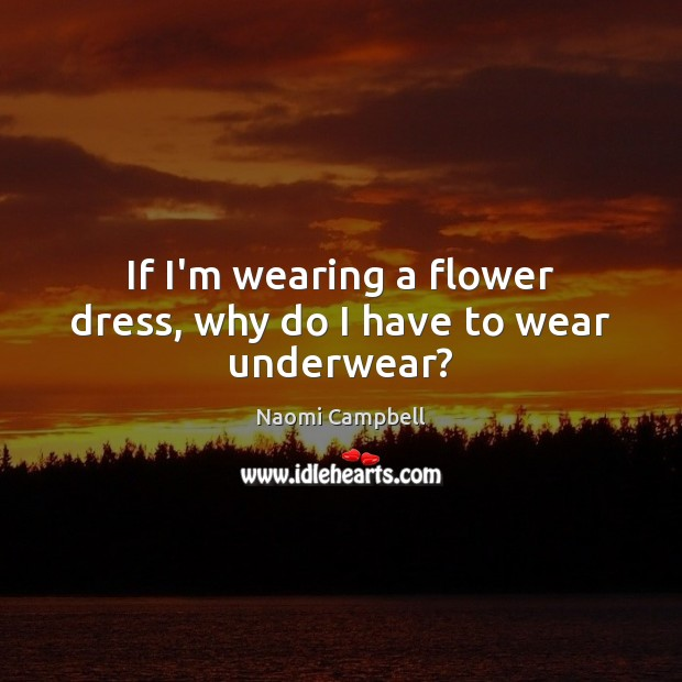 If I'm wearing a flower dress, why do I have to wear underwear? Flowers Quotes Image