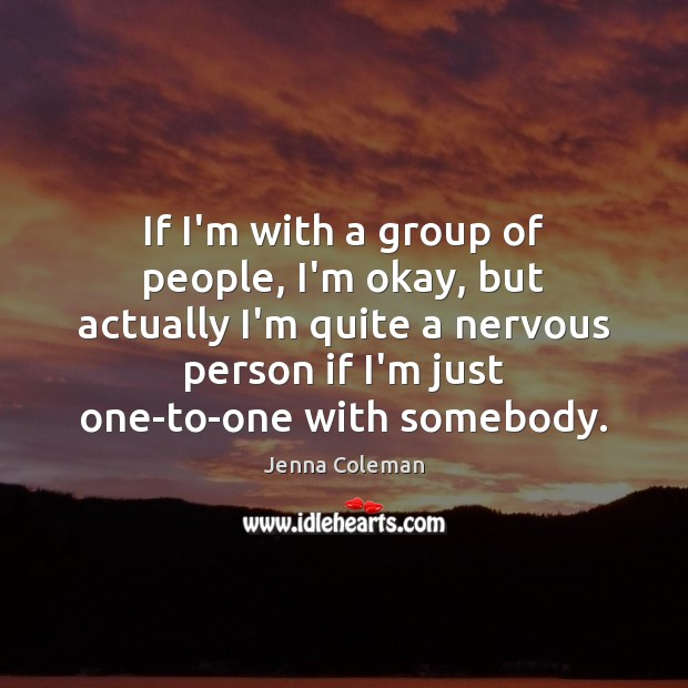 If I'm with a group of people, I'm okay, but actually I'm Image