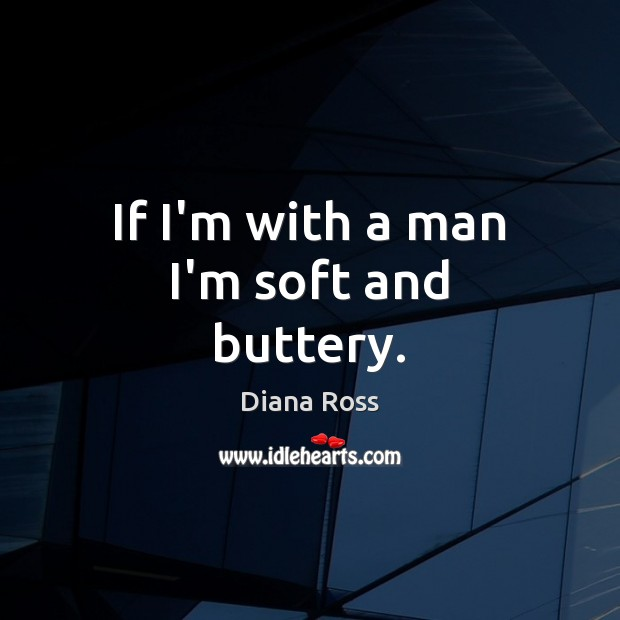 If I'm with a man I'm soft and buttery. Diana Ross Picture Quote