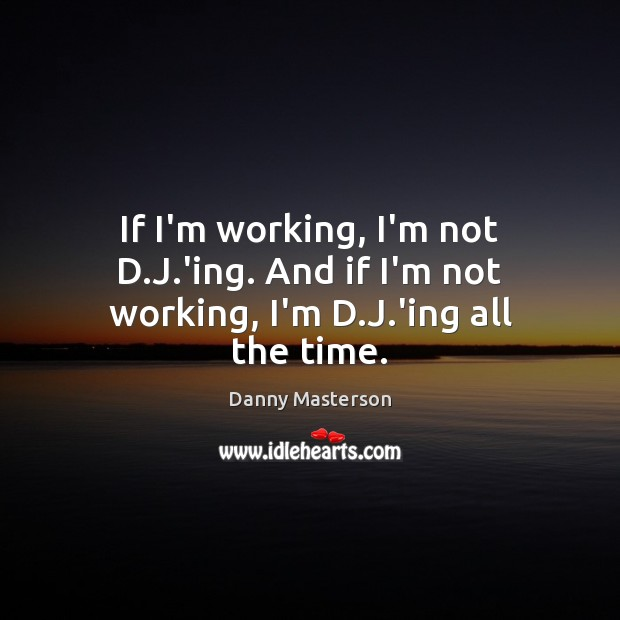 If I'm working, I'm not D.J.'ing. And if I'm not working, I'm D.J.'ing all the time. Danny Masterson Picture Quote