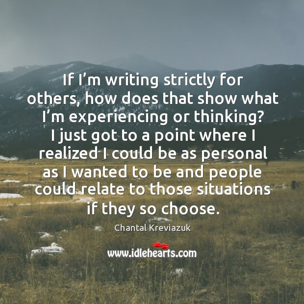 If I'm writing strictly for others, how does that show what I'm experiencing or thinking? Image