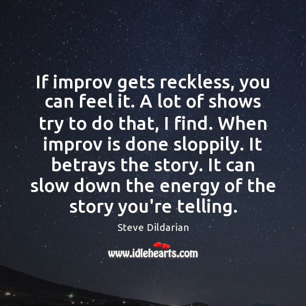 If improv gets reckless, you can feel it. A lot of shows Image