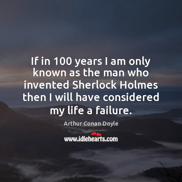 If in 100 years I am only known as the man who invented Arthur Conan Doyle Picture Quote