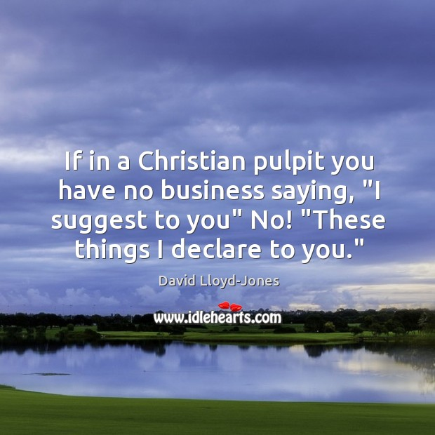 "If in a Christian pulpit you have no business saying, ""I suggest David Lloyd-Jones Picture Quote"