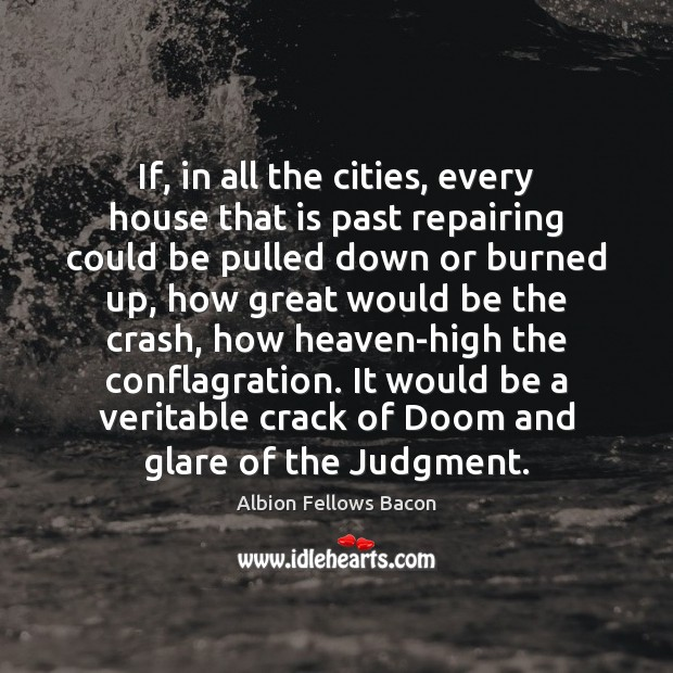 Image, If, in all the cities, every house that is past repairing could