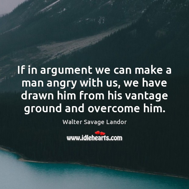 If in argument we can make a man angry with us, we Walter Savage Landor Picture Quote