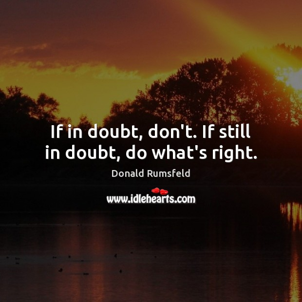 If in doubt, don't. If still in doubt, do what's right. Donald Rumsfeld Picture Quote