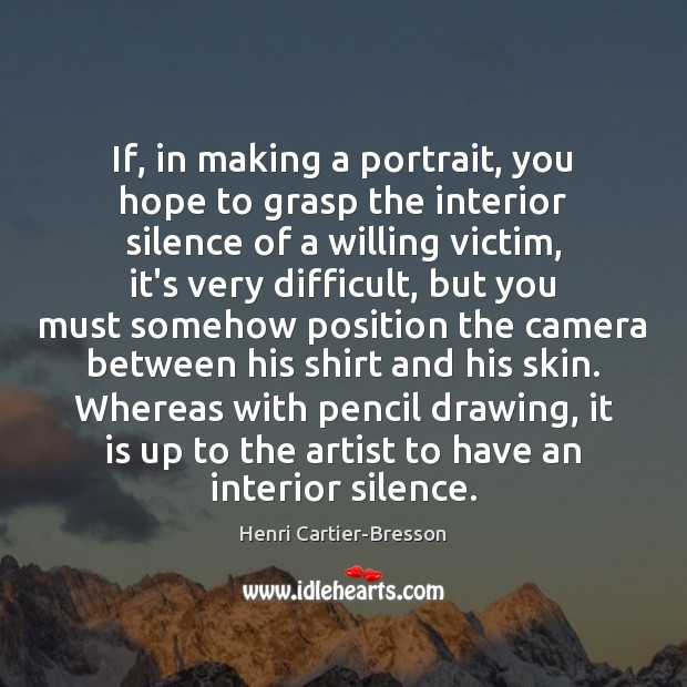 If, in making a portrait, you hope to grasp the interior silence Henri Cartier-Bresson Picture Quote