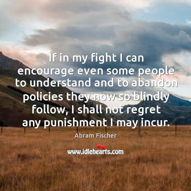 If in my fight I can encourage even some people to understand and to abandon policies they Image