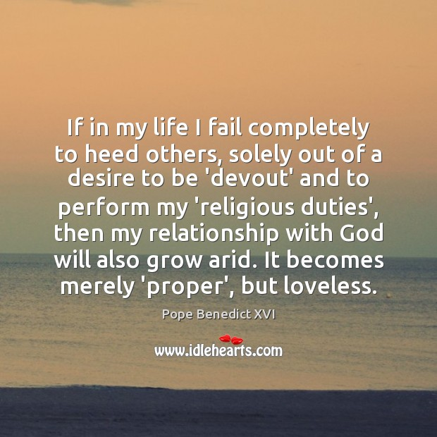 If in my life I fail completely to heed others, solely out Pope Benedict XVI Picture Quote
