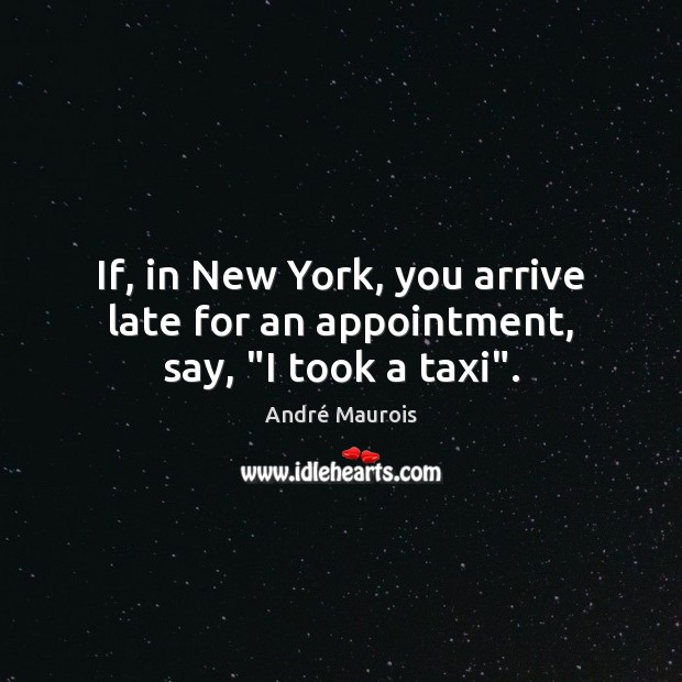 """If, in New York, you arrive late for an appointment, say, """"I took a taxi"""". André Maurois Picture Quote"""