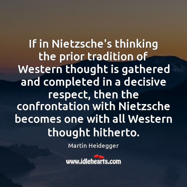 If in Nietzsche's thinking the prior tradition of Western thought is gathered Martin Heidegger Picture Quote