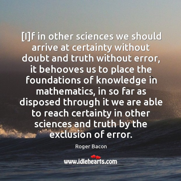 [I]f in other sciences we should arrive at certainty without doubt Image
