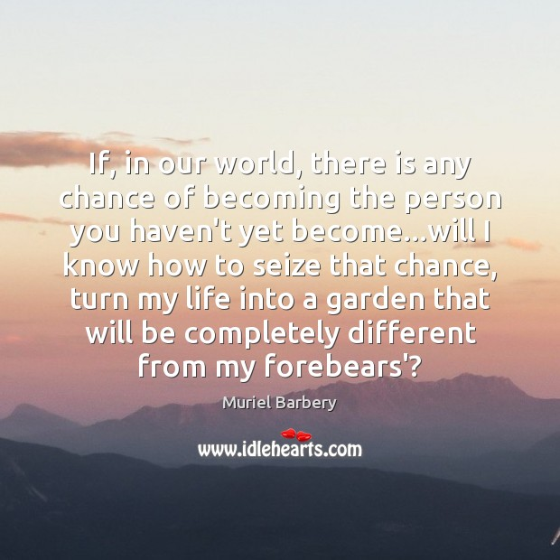 If, in our world, there is any chance of becoming the person Muriel Barbery Picture Quote