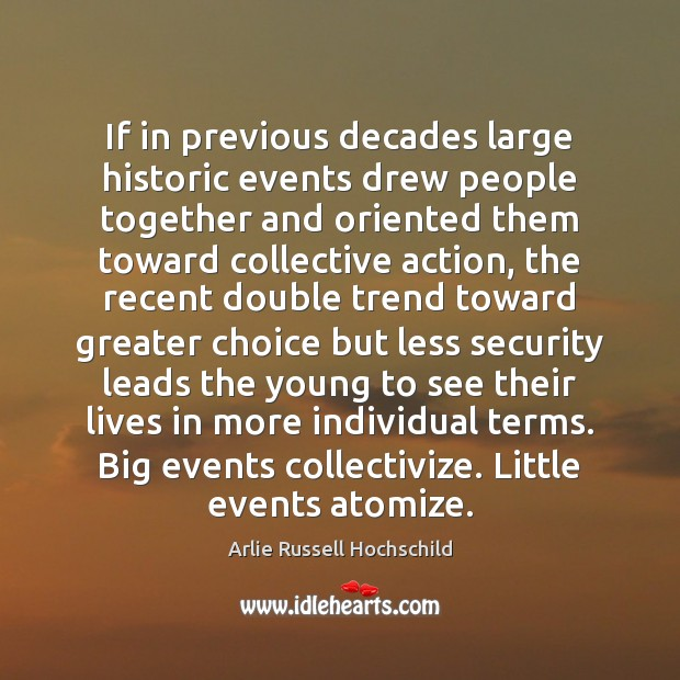 If in previous decades large historic events drew people together and oriented Arlie Russell Hochschild Picture Quote