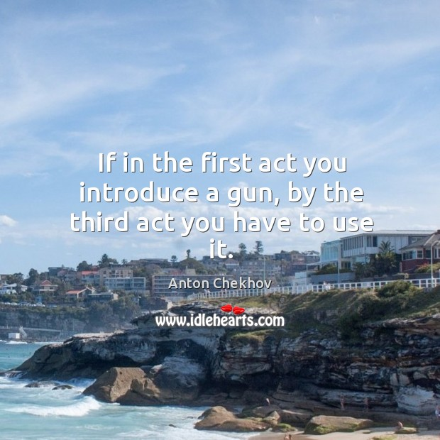 Image, If in the first act you introduce a gun, by the third act you have to use it.