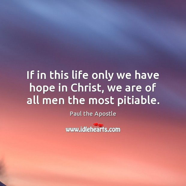 If in this life only we have hope in Christ, we are of all men the most pitiable. Paul the Apostle Picture Quote