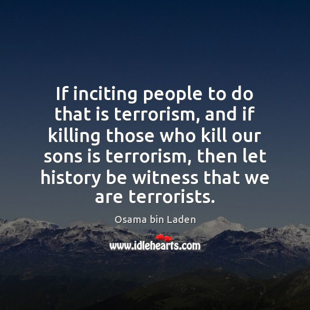 If inciting people to do that is terrorism, and if killing those Osama bin Laden Picture Quote