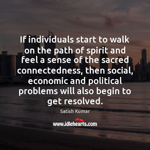 If individuals start to walk on the path of spirit and feel Satish Kumar Picture Quote