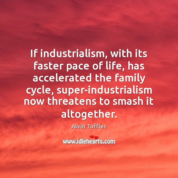 If industrialism, with its faster pace of life, has accelerated the family Image
