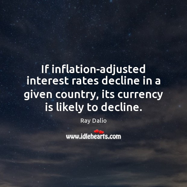 If inflation-adjusted interest rates decline in a given country, its currency is Ray Dalio Picture Quote