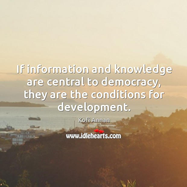 If information and knowledge are central to democracy, they are the conditions for development. Image